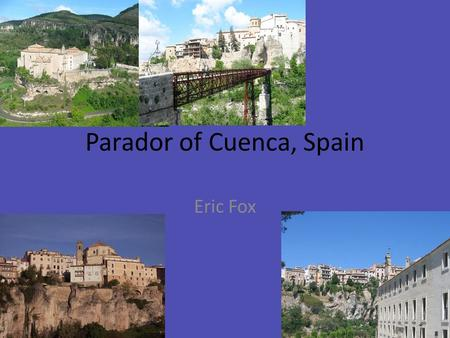 "Parador of Cuenca, Spain Eric Fox. Parador The parador of Cuenca use to be a convent, the hotel sits right in front of the ""hanging house"", with a steel."