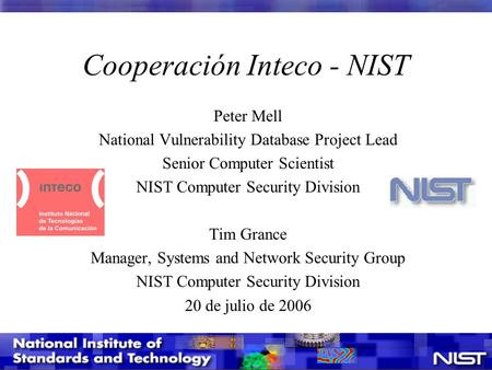 Cooperación Inteco - NIST Peter Mell National Vulnerability Database Project Lead Senior Computer Scientist NIST Computer Security Division Tim Grance.