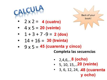 Back of your book! 2 x 2 = 4 x 5 = 1 + 3 + 7 -9 = 14 + 16 = 9 x 5 = Completa las secuencias 2,4,6,… 5, 10, 15,… 3, 6, 12, 24, … 4 (cuatro) 20 (veinte)