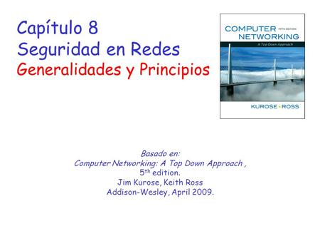 Capítulo 8 Seguridad en Redes Generalidades y Principios Basado en: Computer Networking: A Top Down Approach, 5 th edition. Jim Kurose, Keith Ross Addison-Wesley,