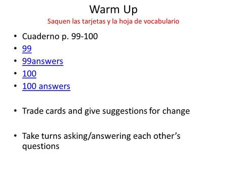 Warm Up Saquen las tarjetas y la hoja de vocabulario Cuaderno p. 99-100 99 99answers 100 100 answers Trade cards and give suggestions for change Take turns.