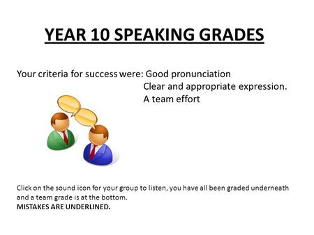 YEAR 10 SPEAKING GRADES Your criteria for success were: Good pronunciation Clear and appropriate expression. A team effort Click on the sound icon for.