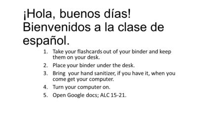 ¡Hola, buenos días! Bienvenidos a la clase de español. 1.Take your flashcards out of your binder and keep them on your desk. 2.Place your binder under.