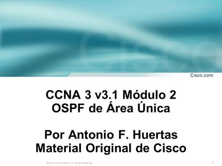 1 © 2004, Cisco Systems, Inc. All rights reserved. CCNA 3 v3.1 Módulo 2 OSPF de Área Única Por Antonio F. Huertas Material Original de Cisco.