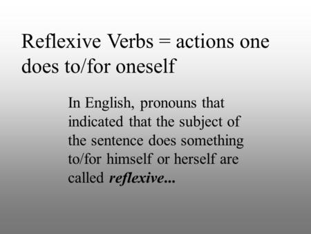 Reflexive Verbs = actions one does to/for oneself In English, pronouns that indicated that the subject of the sentence does something to/for himself or.