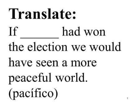 1 Translate: If ______ had won the election we would have seen a more peaceful world. (pacífico)