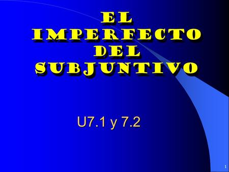 1 El Imperfecto Del subjuntivo El Imperfecto Del subjuntivo U7.1 y 7.2.