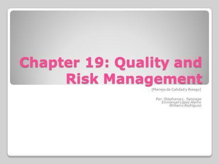 Chapter 19: Quality and Risk Management (Manejo de Calidad y Riesgo) Por: Stephanie L. Santiago Enmanuel López Álamo Williams Rodríguez.