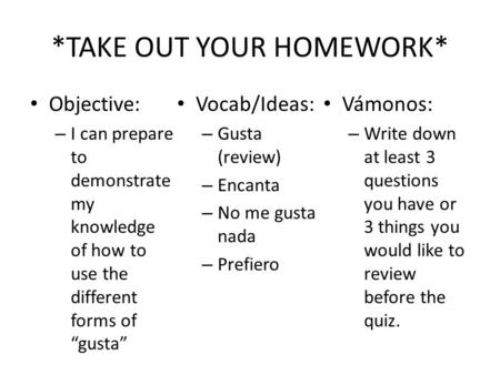 "*TAKE OUT YOUR HOMEWORK* Objective: – I can prepare to demonstrate my knowledge of how to use the different forms of ""gusta"" Vocab/Ideas: – Gusta (review)"