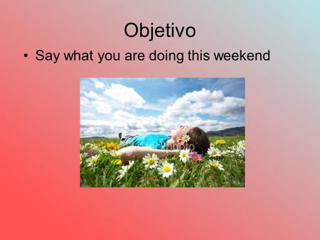 "Objetivo Say what you are doing this weekend. Ir + a+ infinitive (how to say ""I am going to….) Voy a + infinitiveI am going to Vas aYou are going to Va."