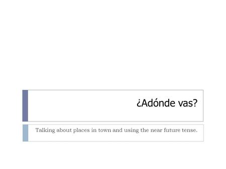 ¿Adónde vas? Talking about places in town and using the near future tense.