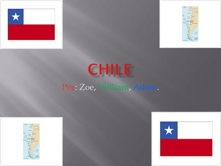Por: Zoe, William, Adam..  Nuestro país es Chile.  La capital de Chile es Santiago.