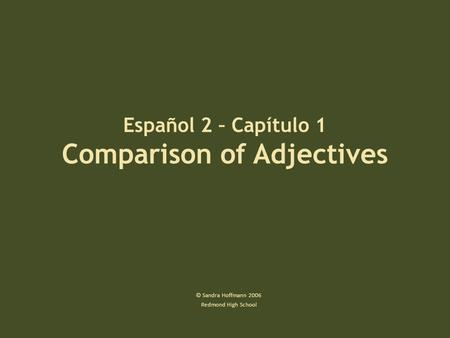 Español 2 – Capítulo 1 Comparison of Adjectives © Sandra Hoffmann 2006 Redmond High School.