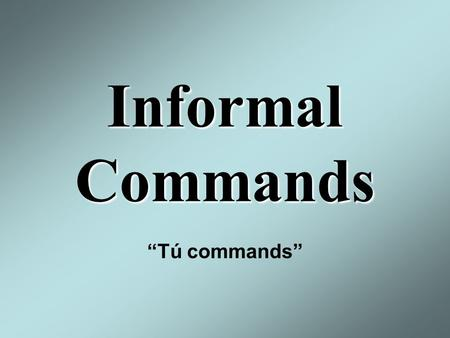 "Informal Commands ""Tú commands"". The Imperative Tense: Use informal commands when you want to tell a friend what to do. This works for both negative and."