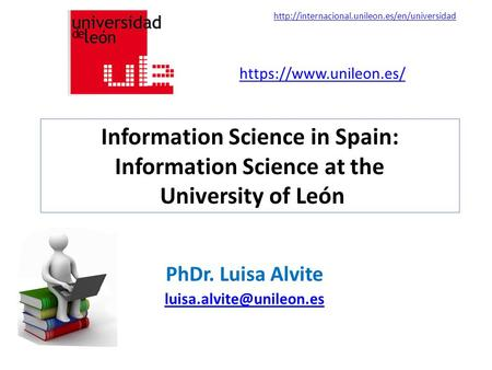 Information Science in Spain: Information Science at the University of León PhDr. Luisa Alvite https://www.unileon.es/