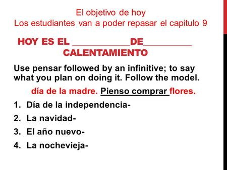 HOY ES EL _____________DE___________ CALENTAMIENTO Use pensar followed by an infinitive; to say what you plan on doing it. Follow the model. día de la.