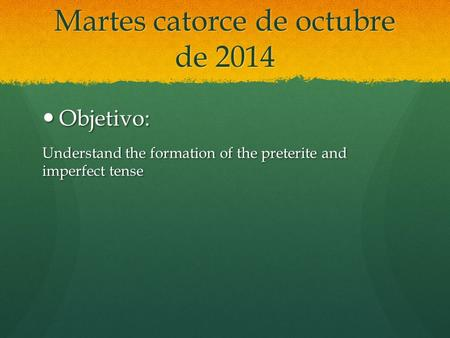 Martes catorce de octubre de 2014 Objetivo: Objetivo: Understand the formation of the preterite and imperfect tense.