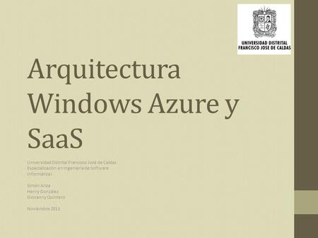 Arquitectura Windows Azure y SaaS Universidad Distrital Francisco José de Caldas Especialización en Ingeniería de Software Informática I Simón Ariza Henry.