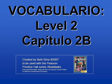 VOCABULARIO: Level 2 Capítulo 2B Created by Beth Sims ©2007 Created by Beth Sims ©2007 to be used with the Pearson- to be used with the Pearson- Prentice.