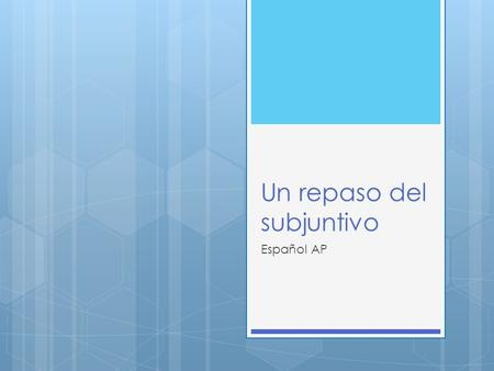 Un repaso del subjuntivo Español AP. ¿Qué es?  The subjunctive is the mood of the subordinate (dependent) clause whose action is determined by the verb.