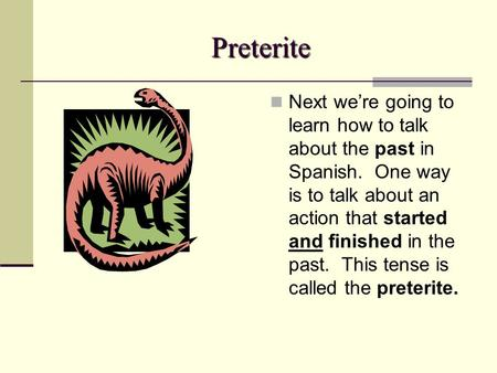 Preterite Next we're going to learn how to talk about the past in Spanish. One way is to talk about an action that started and finished in the past. This.