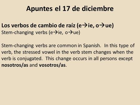 Apuntes el 17 de diciembre Los verbos de cambio de raíz (e  ie, o  ue) Stem-changing verbs (e  ie, o  ue) Stem-changing verbs are common in Spanish.