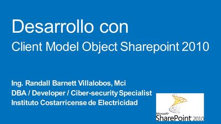 Desarrollo con Client Model Object Sharepoint 2010 Ing. Randall Barnett Villalobos, Mci DBA / Developer / Ciber-security Specialist Instituto Costarricense.