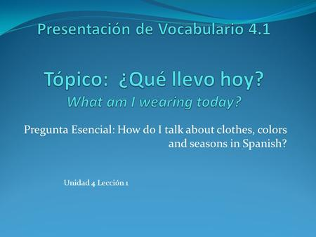 Pregunta Esencial: How do I talk about clothes, colors and seasons in Spanish? Unidad 4 Lección 1.