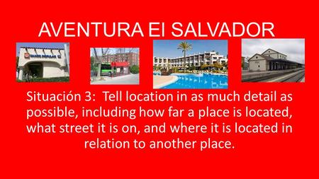 AVENTURA El SALVADOR Situación 3: Tell location in as much detail as possible, including how far a place is located, what street it is on, and where it.