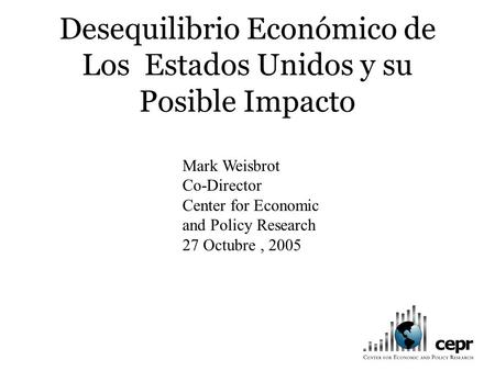 Desequilibrio Económico de Los Estados Unidos y su Posible Impacto Mark Weisbrot Co-Director Center for Economic and Policy Research 27 Octubre, 2005.