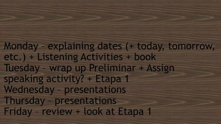 Monday – explaining dates (+ today, tomorrow, etc.) + Listening Activities + book Tuesday – wrap up Preliminar + Assign speaking activity? + Etapa 1 Wednesday.