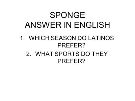 SPONGE ANSWER IN ENGLISH 1.WHICH SEASON DO LATINOS PREFER? 2.WHAT SPORTS DO THEY PREFER?