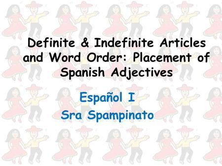 Definite & Indefinite Articles and Word Order: Placement of Spanish Adjectives Español I Sra Spampinato.