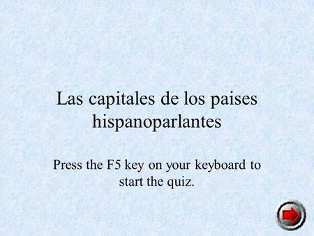 Las capitales de los paises hispanoparlantes Press the F5 key on your keyboard to start the quiz.