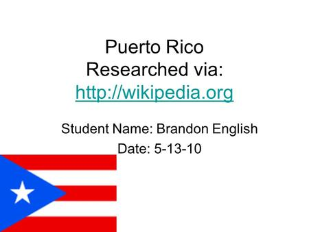 Puerto Rico Researched via:   Student Name: Brandon English Date: 5-13-10.