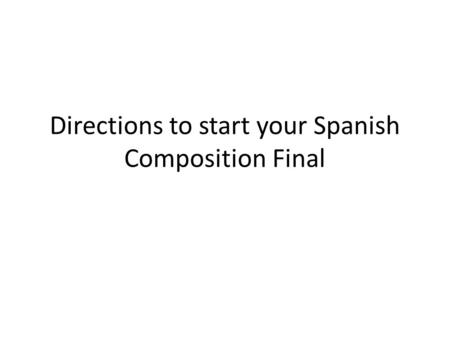 Directions to start your Spanish Composition Final.