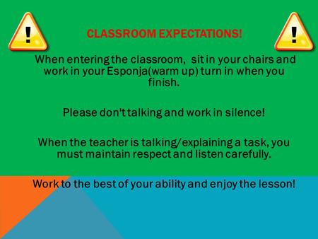CLASSROOM EXPECTATIONS! When entering the classroom, sit in your chairs and work in your Esponja(warm up) turn in when you finish. Please don't talking.