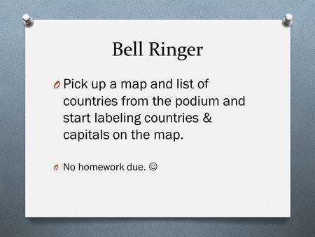 Bell Ringer Pick up a map and list of countries from the podium and start labeling countries & capitals on the map. No homework due. 