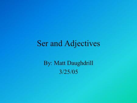 "Ser and Adjectives By: Matt Daughdrill 3/25/05. You are probably wondering what is this ""Ser"" business and what does it have to do with adjectives. Well."