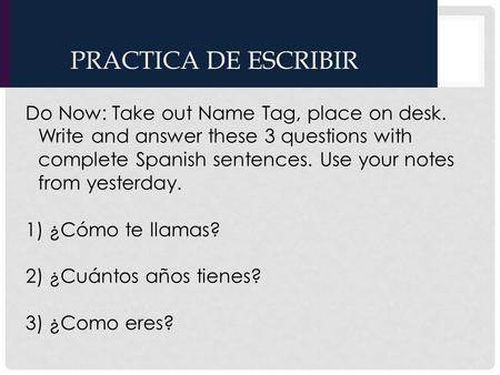 PRACTICA DE ESCRIBIR Do Now: Take out Name Tag, place on desk. Write and answer these 3 questions with complete Spanish sentences. Use your notes from.
