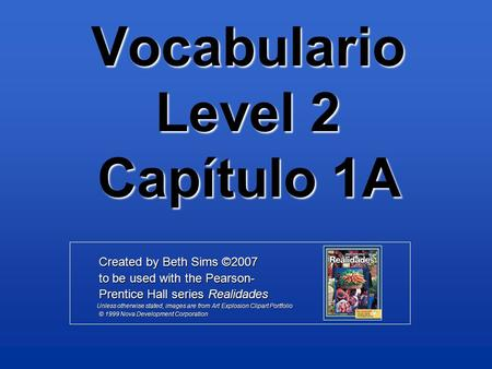 Vocabulario Level 2 Capítulo 1A Created by Beth Sims ©2007 Created by Beth Sims ©2007 to be used with the Pearson- to be used with the Pearson- Prentice.