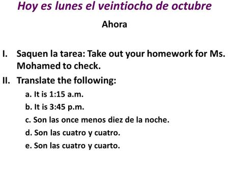 Hoy es lunes el veintiocho de octubre Ahora I.Saquen la tarea: Take out your homework for Ms. Mohamed to check. II.Translate the following: a. It is 1:15.