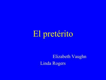 El pretérito Elizabeth Vaughn Linda Rogers El pretérito Is one of the past tenses. Tells what happened. Is a completed action. I called my sister last.