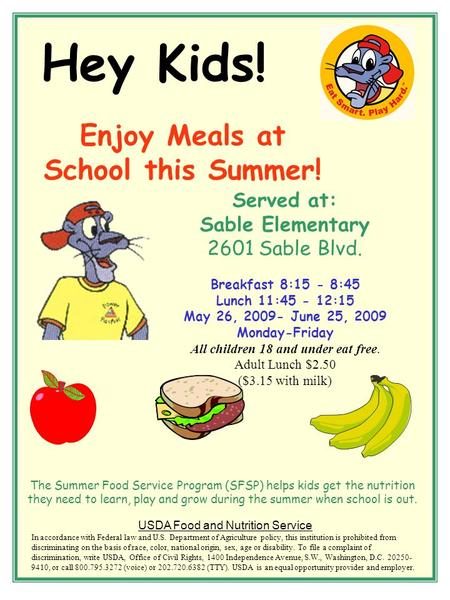 Hey Kids! Enjoy Meals at School this Summer! Served at: Sable Elementary 2601 Sable Blvd. Breakfast 8:15 - 8:45 Lunch 11:45 - 12:15 May 26, 2009- June.