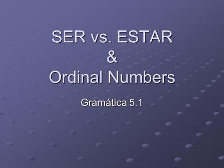 SER vs. ESTAR & Ordinal Numbers Gramática 5.1. SER = to be Use the verb SER for the following: Origin – Soy de los Estados Unidos Origin – Soy de los.