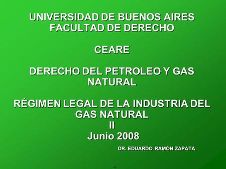 - 0 - UNIVERSIDAD DE BUENOS AIRES FACULTAD DE DERECHO CEARE DERECHO DEL PETROLEO Y GAS NATURAL RÉGIMEN LEGAL DE LA INDUSTRIA DEL GAS NATURAL II Junio 2008.