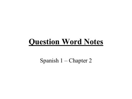 "Question Word Notes Spanish 1 – Chapter 2. Question Formation To ask a question that may be answered ""sí"" or ""no"", just raise the pitch of your voice."