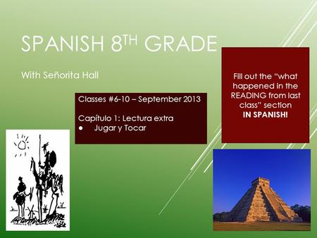 "SPANISH 8 TH GRADE With Señorita Hall Classes #6-10 – September 2013 Capítulo 1: Lectura extra ● Jugar y Tocar Fill out the ""what happened in the READING."