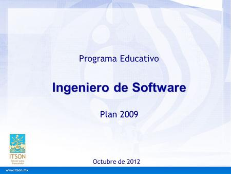 Ingeniero de Software Programa Educativo Ingeniero de Software Plan 2009 Octubre de 2012.