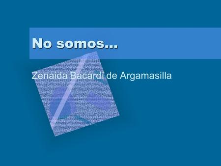 "No somos… Zenaida Bacardí de Argamasilla To insert your company logo on this slide From the Insert Menu Select ""Picture"" Locate your logo file Click OK."